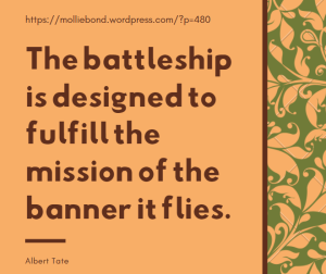 The battleship is designed to fulfill the mission of the banner it flies. --Albert Tate